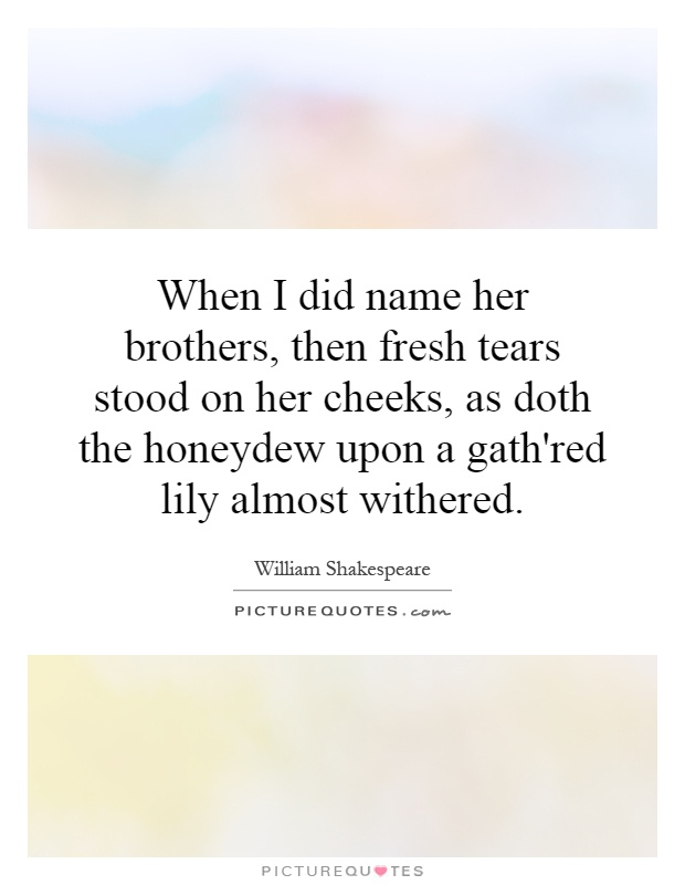 When I did name her brothers, then fresh tears stood on her cheeks, as doth the honeydew upon a gath'red lily almost withered Picture Quote #1