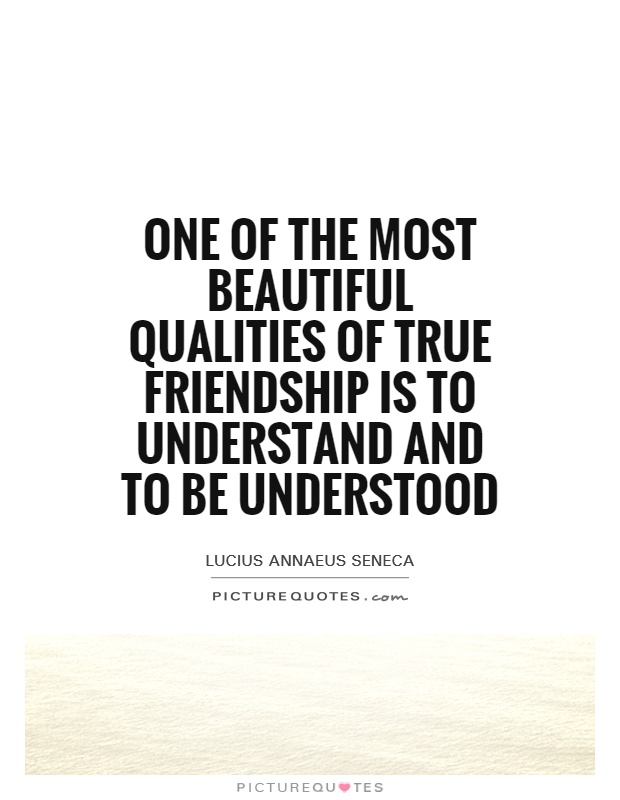One of the most beautiful qualities of true friendship is to understand and to be understood Picture Quote #1