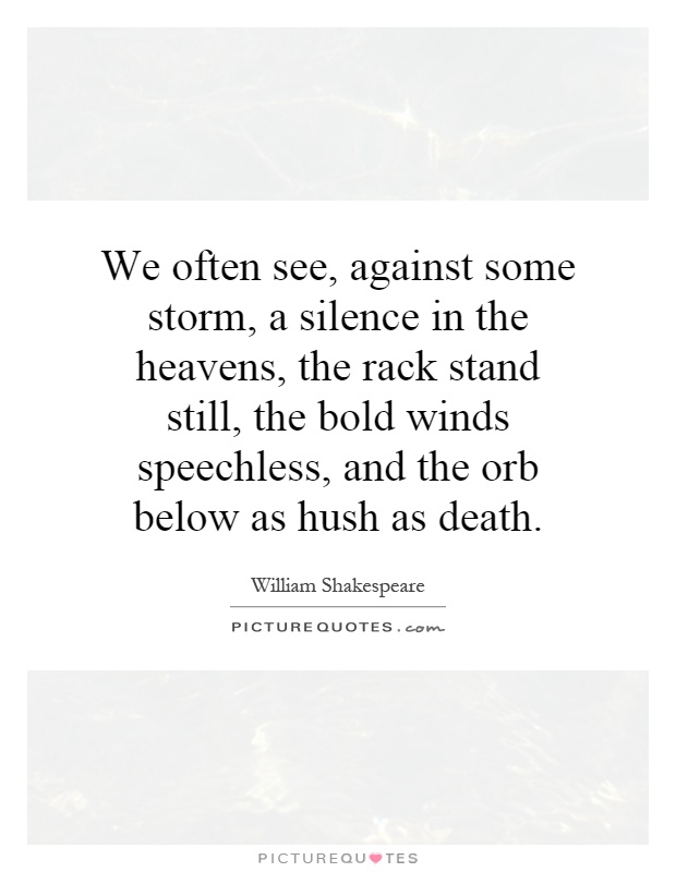 We often see, against some storm, a silence in the heavens, the rack stand still, the bold winds speechless, and the orb below as hush as death Picture Quote #1