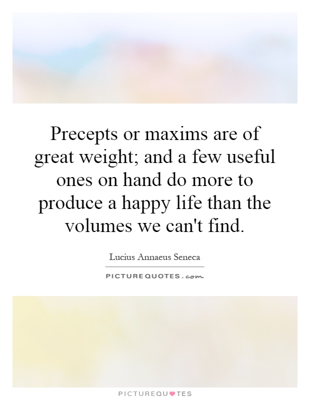Precepts or maxims are of great weight; and a few useful ones on hand do more to produce a happy life than the volumes we can't find Picture Quote #1
