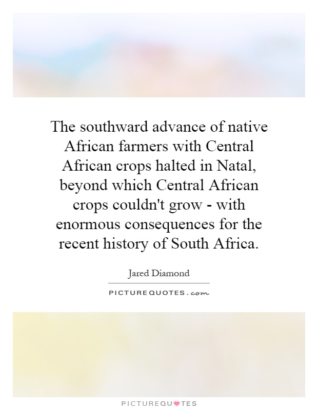 The southward advance of native African farmers with Central African crops halted in Natal, beyond which Central African crops couldn't grow - with enormous consequences for the recent history of South Africa Picture Quote #1