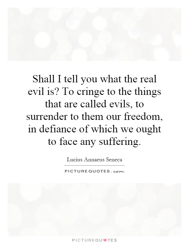 Shall I tell you what the real evil is? To cringe to the things that are called evils, to surrender to them our freedom, in defiance of which we ought to face any suffering Picture Quote #1