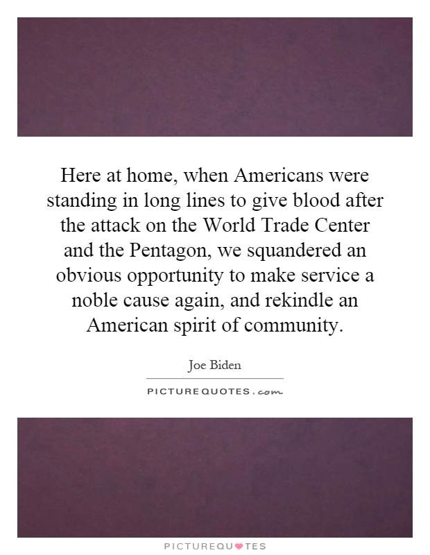 Here at home, when Americans were standing in long lines to give blood after the attack on the World Trade Center and the Pentagon, we squandered an obvious opportunity to make service a noble cause again, and rekindle an American spirit of community Picture Quote #1