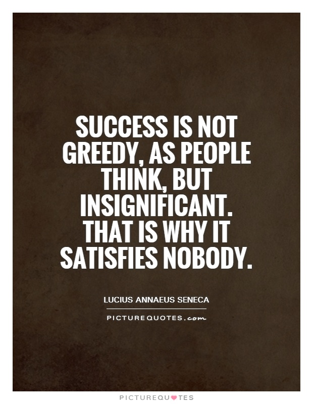 Success is not greedy, as people think, but insignificant. That is why it satisfies nobody Picture Quote #1