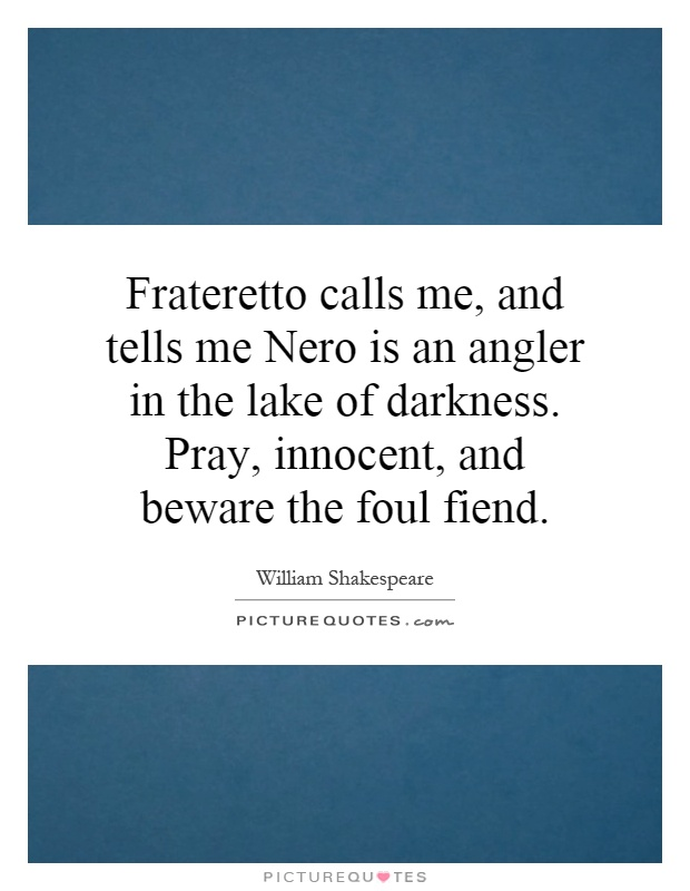 Frateretto calls me, and tells me Nero is an angler in the lake of darkness. Pray, innocent, and beware the foul fiend Picture Quote #1