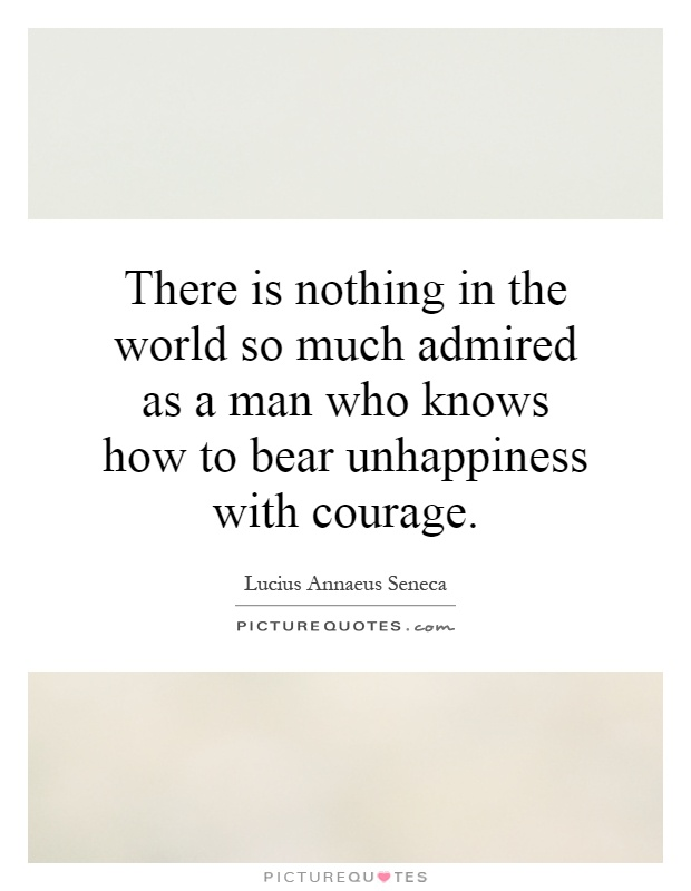 There is nothing in the world so much admired as a man who knows how to bear unhappiness with courage Picture Quote #1