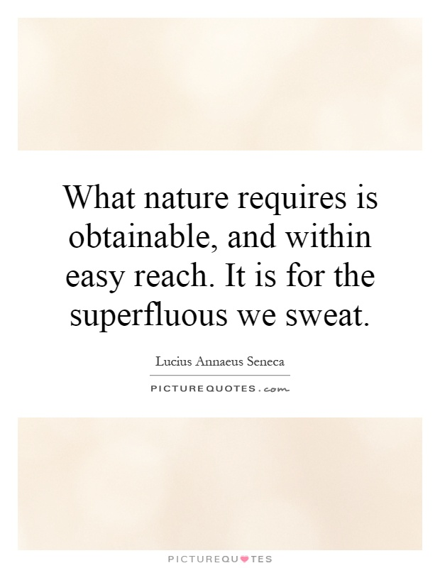 What nature requires is obtainable, and within easy reach. It is for the superfluous we sweat Picture Quote #1