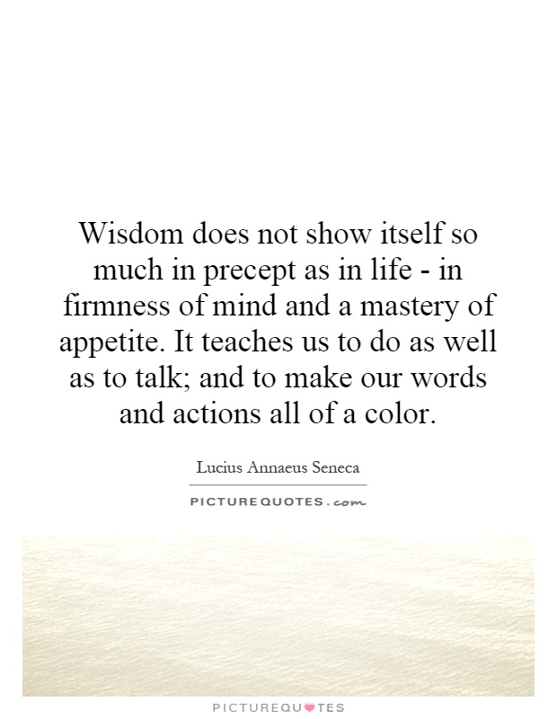 Wisdom does not show itself so much in precept as in life - in firmness of mind and a mastery of appetite. It teaches us to do as well as to talk; and to make our words and actions all of a color Picture Quote #1