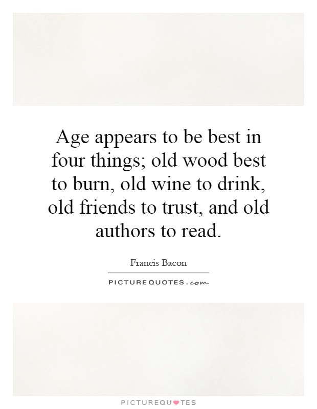 Age appears to be best in four things; old wood best to burn, old wine to drink, old friends to trust, and old authors to read Picture Quote #1