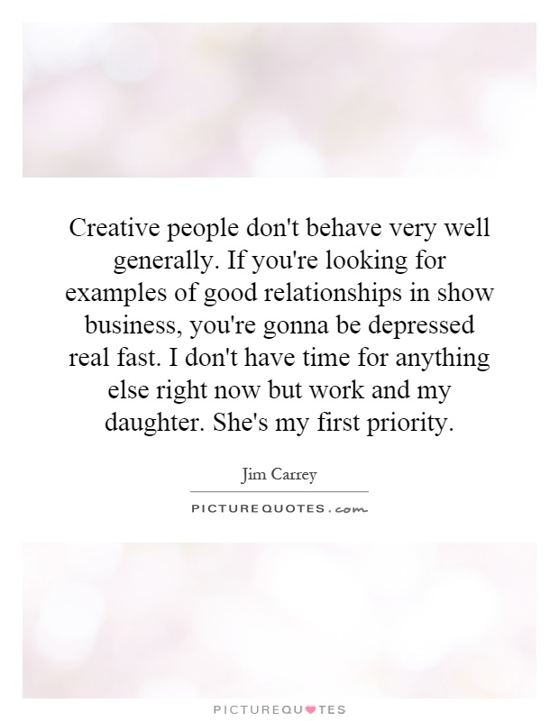 Creative people don't behave very well generally. If you're looking for examples of good relationships in show business, you're gonna be depressed real fast. I don't have time for anything else right now but work and my daughter. She's my first priority Picture Quote #1