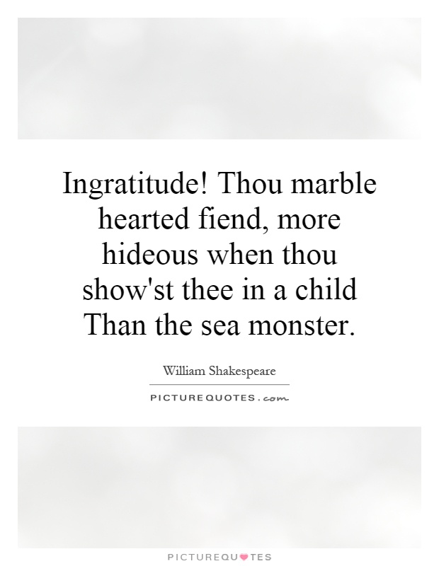 Ingratitude! Thou marble hearted fiend, more hideous when thou show'st thee in a child Than the sea monster Picture Quote #1