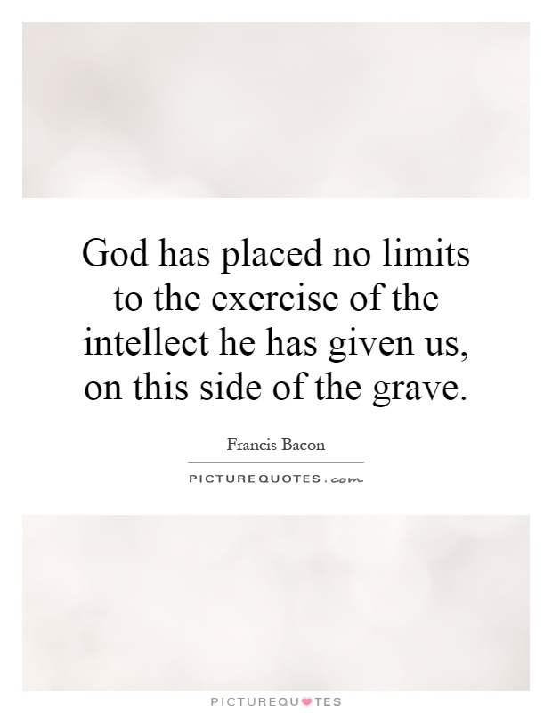 God has placed no limits to the exercise of the intellect he has given us, on this side of the grave Picture Quote #1
