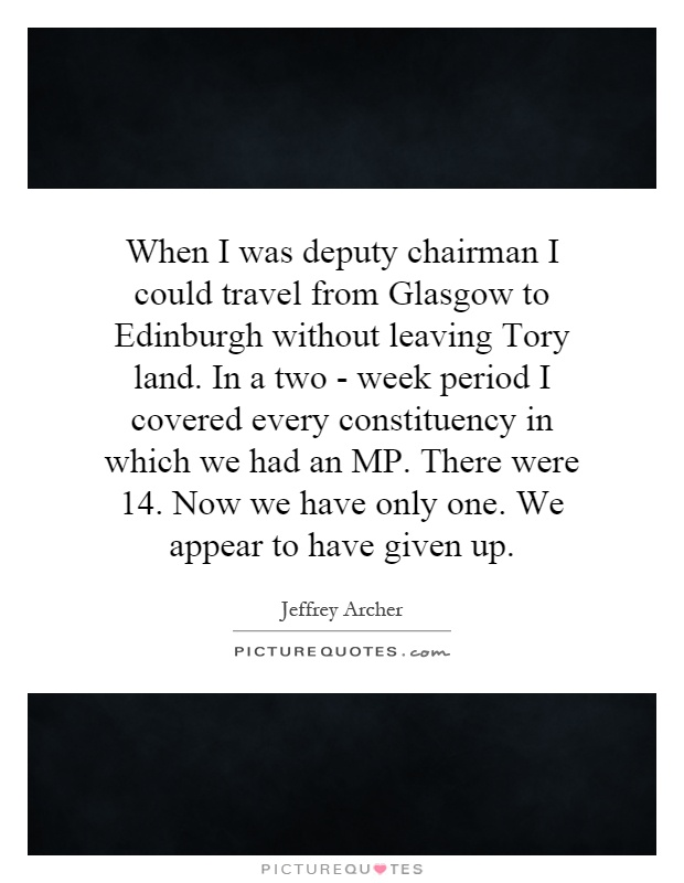When I was deputy chairman I could travel from Glasgow to Edinburgh without leaving Tory land. In a two - week period I covered every constituency in which we had an MP. There were 14. Now we have only one. We appear to have given up Picture Quote #1