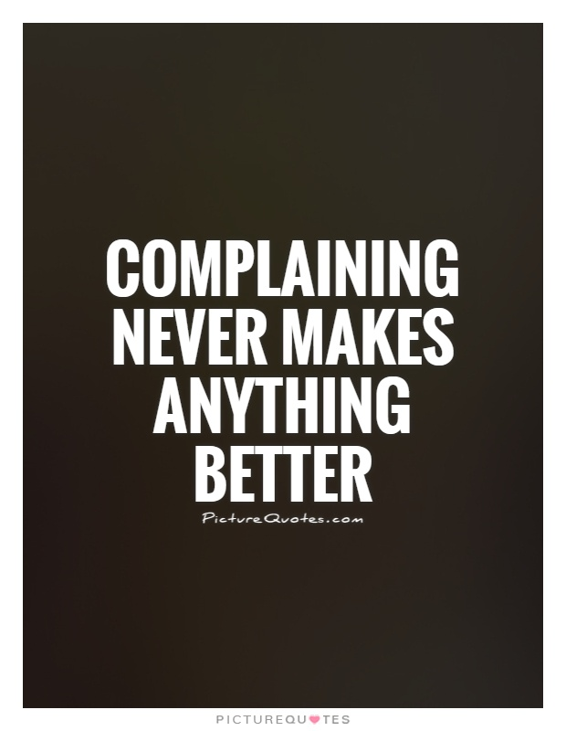Complaining never makes anything better Picture Quote #1