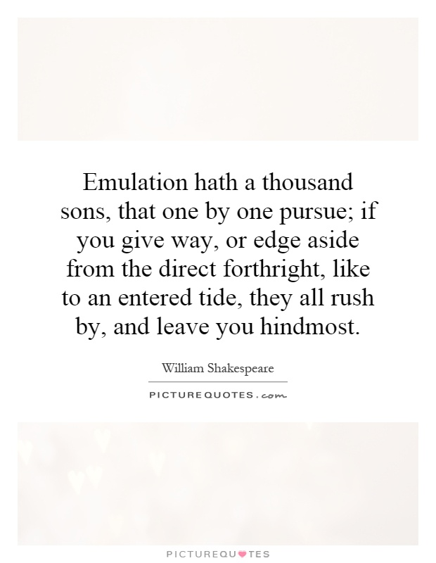 Emulation hath a thousand sons, that one by one pursue; if you give way, or edge aside from the direct forthright, like to an entered tide, they all rush by, and leave you hindmost Picture Quote #1