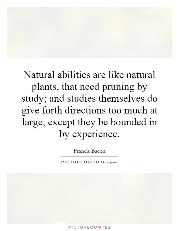 Natural abilities are like natural plants, that need pruning by study; and studies themselves do give forth directions too much at large, except they be bounded in by experience Picture Quote #1