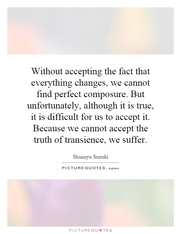 Without accepting the fact that everything changes, we cannot find perfect composure. But unfortunately, although it is true, it is difficult for us to accept it. Because we cannot accept the truth of transience, we suffer Picture Quote #1