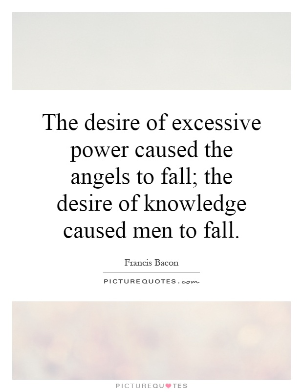 The desire of excessive power caused the angels to fall; the desire of knowledge caused men to fall Picture Quote #1