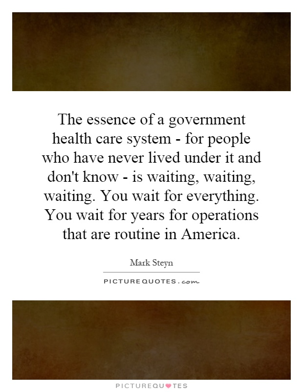 The essence of a government health care system - for people who have never lived under it and don't know - is waiting, waiting, waiting. You wait for everything. You wait for years for operations that are routine in America Picture Quote #1