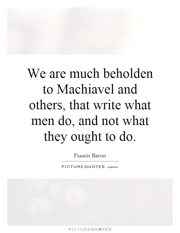 We are much beholden to Machiavel and others, that write what men do, and not what they ought to do Picture Quote #1