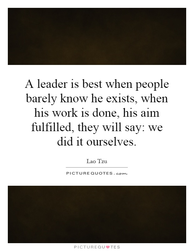 A leader is best when people barely know he exists, when his work is done, his aim fulfilled, they will say: we did it ourselves Picture Quote #1