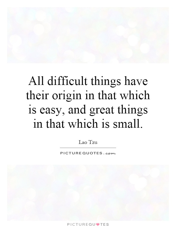 All difficult things have their origin in that which is easy, and great things in that which is small Picture Quote #1