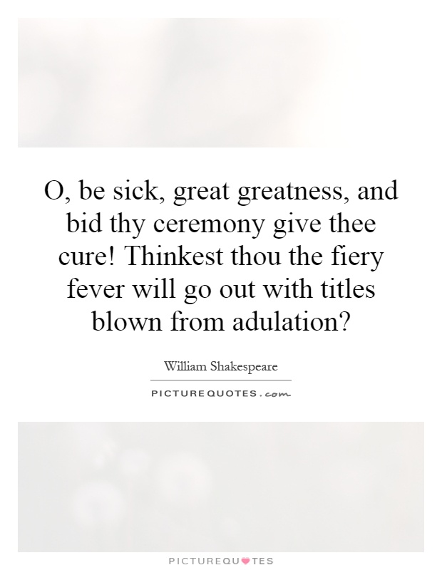 O, be sick, great greatness, and bid thy ceremony give thee cure! Thinkest thou the fiery fever will go out with titles blown from adulation? Picture Quote #1