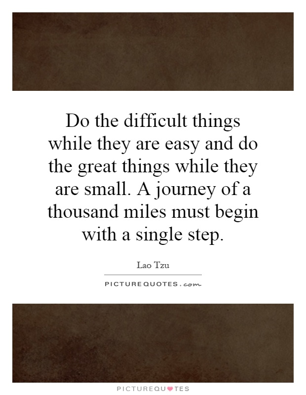 Do the difficult things while they are easy and do the great things while they are small. A journey of a thousand miles must begin with a single step Picture Quote #1