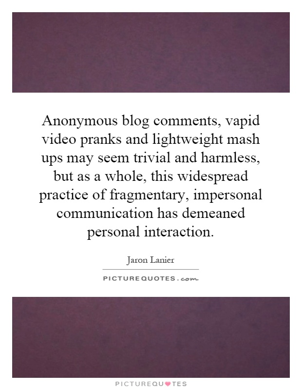 Anonymous blog comments, vapid video pranks and lightweight mash ups may seem trivial and harmless, but as a whole, this widespread practice of fragmentary, impersonal communication has demeaned personal interaction Picture Quote #1