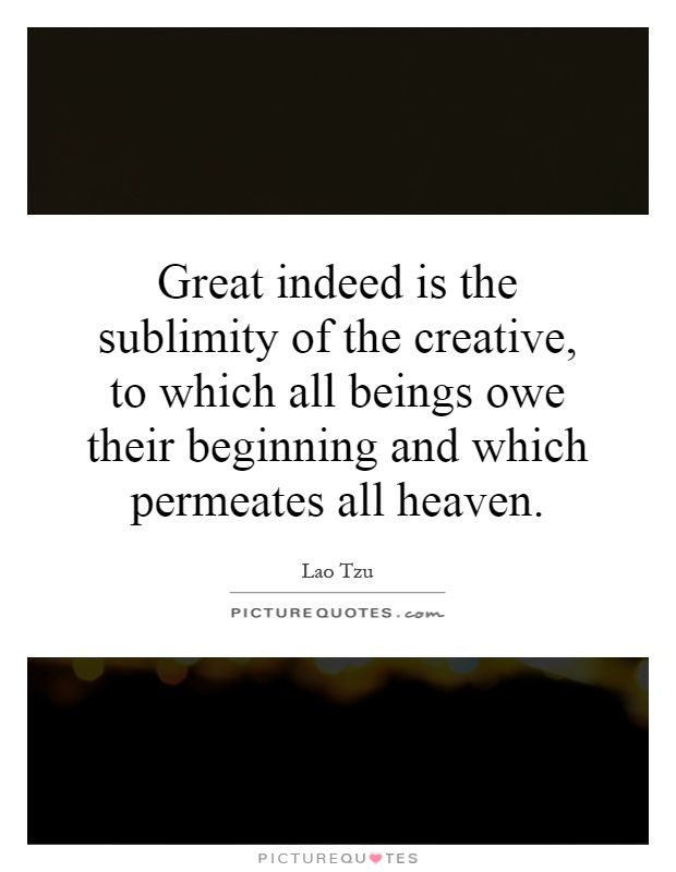 Great indeed is the sublimity of the creative, to which all beings owe their beginning and which permeates all heaven Picture Quote #1