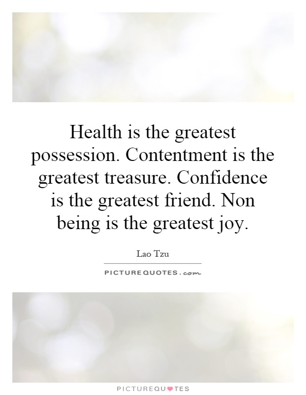 Health is the greatest possession. Contentment is the greatest treasure. Confidence is the greatest friend. Non being is the greatest joy Picture Quote #1