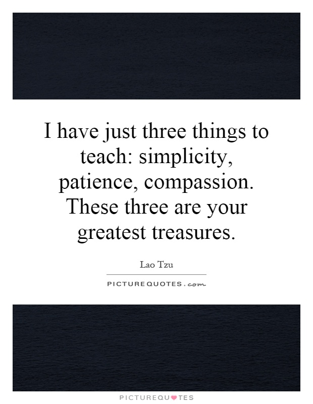I have just three things to teach: simplicity, patience, compassion. These three are your greatest treasures Picture Quote #1