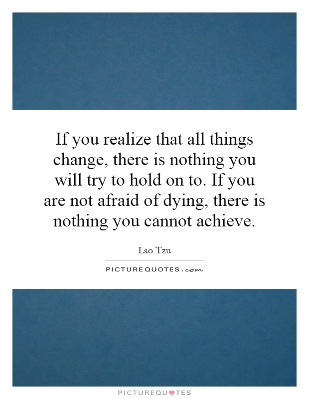If you realize that all things change, there is nothing you will try to hold on to. If you are not afraid of dying, there is nothing you cannot achieve Picture Quote #1