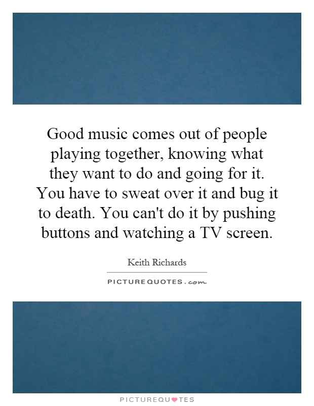 Good music comes out of people playing together, knowing what they want to do and going for it. You have to sweat over it and bug it to death. You can't do it by pushing buttons and watching a TV screen Picture Quote #1