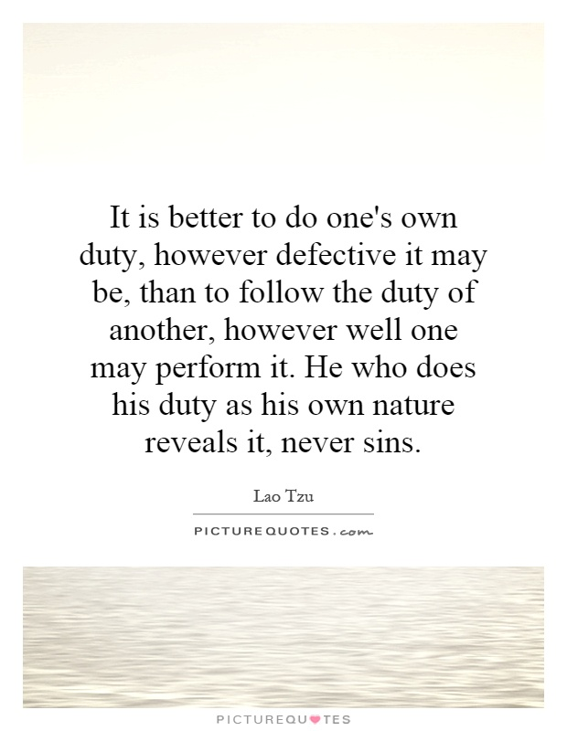 It is better to do one's own duty, however defective it may be, than to follow the duty of another, however well one may perform it. He who does his duty as his own nature reveals it, never sins Picture Quote #1