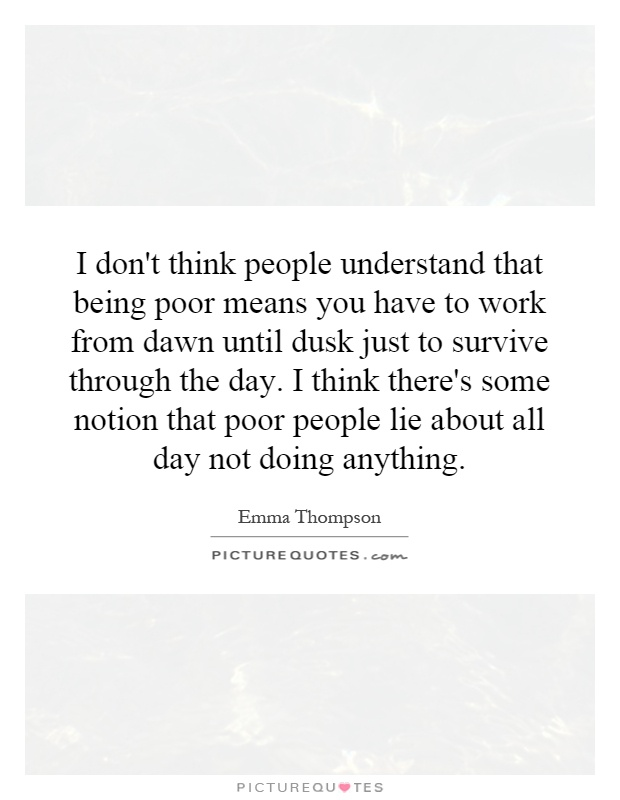 I don't think people understand that being poor means you have to work from dawn until dusk just to survive through the day. I think there's some notion that poor people lie about all day not doing anything Picture Quote #1