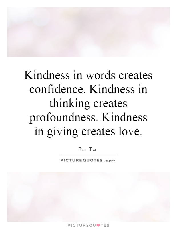 Kindness in words creates confidence. Kindness in thinking creates profoundness. Kindness in giving creates love Picture Quote #1