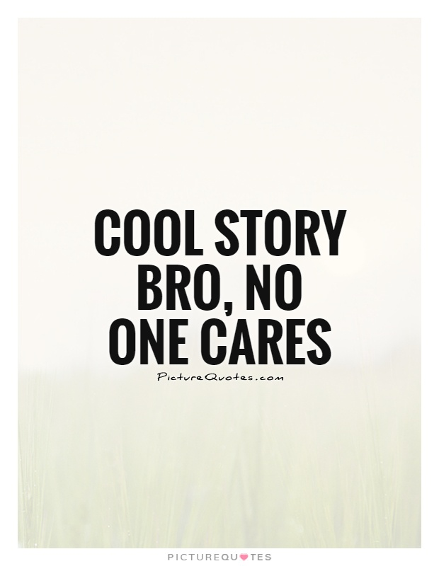 Cool story bro, no one cares Picture Quote #1
