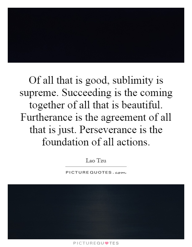 Of all that is good, sublimity is supreme. Succeeding is the coming together of all that is beautiful. Furtherance is the agreement of all that is just. Perseverance is the foundation of all actions Picture Quote #1