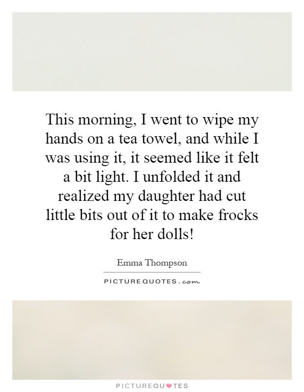 This morning, I went to wipe my hands on a tea towel, and while I was using it, it seemed like it felt a bit light. I unfolded it and realized my daughter had cut little bits out of it to make frocks for her dolls! Picture Quote #1