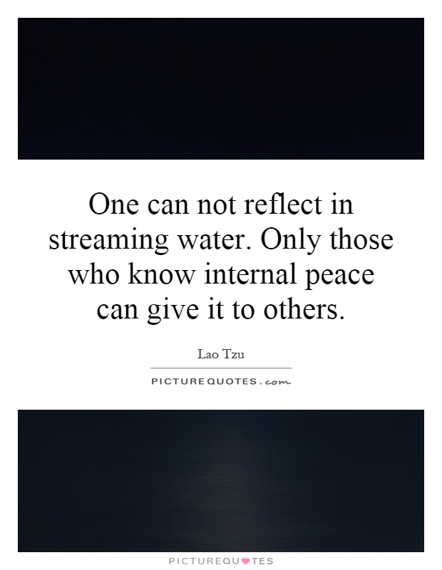 One can not reflect in streaming water. Only those who know internal peace can give it to others Picture Quote #1