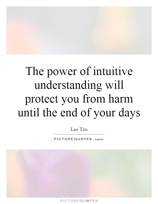 The power of intuitive understanding will protect you from harm until the end of your days Picture Quote #1