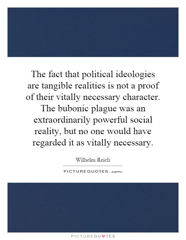 The fact that political ideologies are tangible realities is not a proof of their vitally necessary character. The bubonic plague was an extraordinarily powerful social reality, but no one would have regarded it as vitally necessary Picture Quote #1