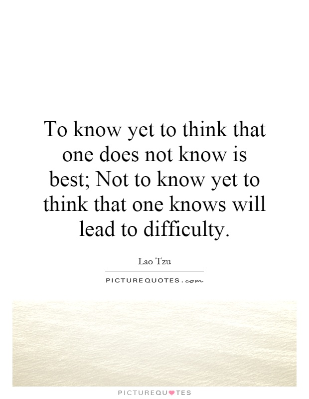To know yet to think that one does not know is best; Not to know yet to think that one knows will lead to difficulty Picture Quote #1