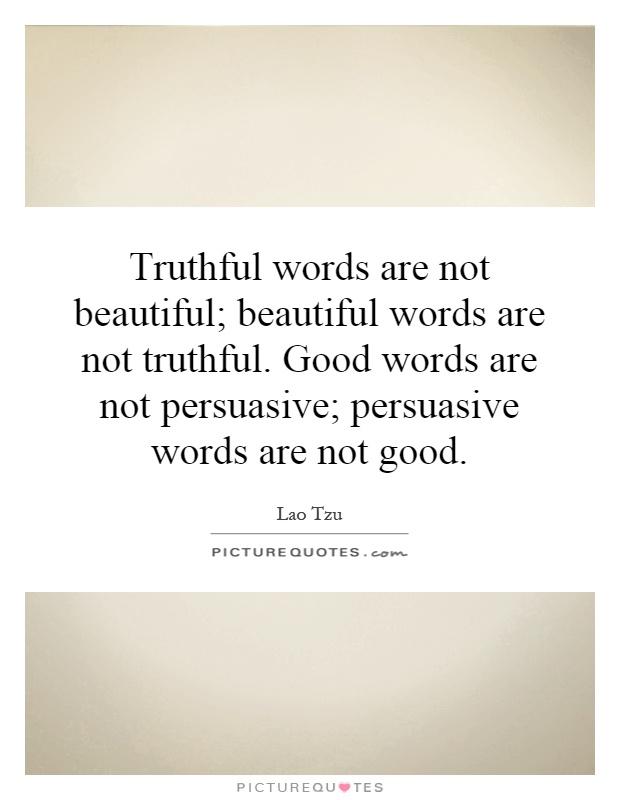 Truthful words are not beautiful; beautiful words are not truthful. Good words are not persuasive; persuasive words are not good Picture Quote #1