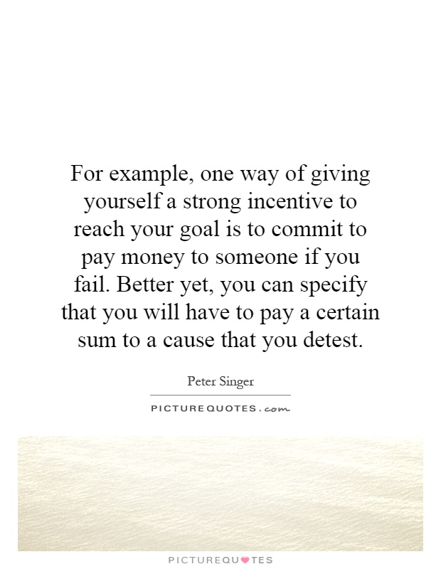For example, one way of giving yourself a strong incentive to reach your goal is to commit to pay money to someone if you fail. Better yet, you can specify that you will have to pay a certain sum to a cause that you detest Picture Quote #1
