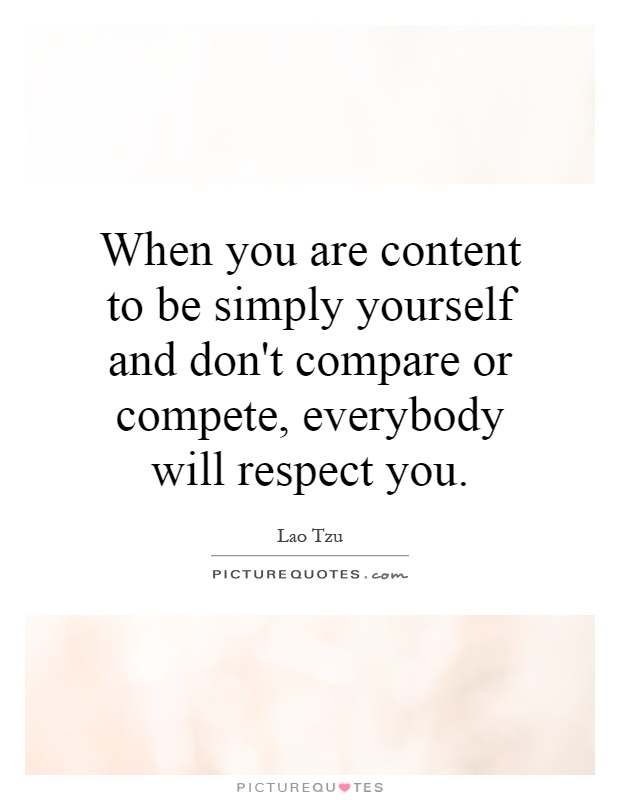 When you are content to be simply yourself and don't compare or compete, everybody will respect you Picture Quote #1