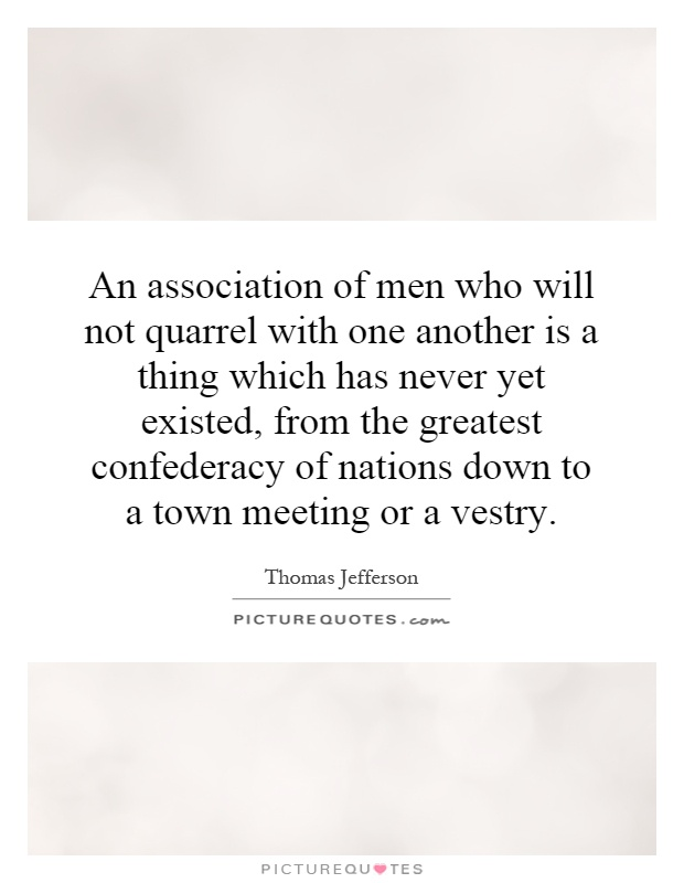An association of men who will not quarrel with one another is a thing which has never yet existed, from the greatest confederacy of nations down to a town meeting or a vestry Picture Quote #1