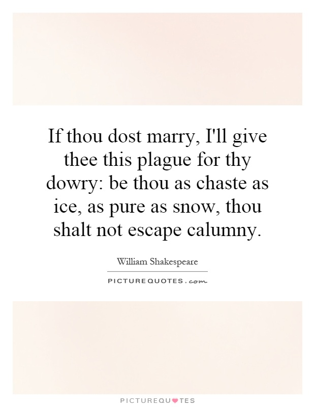 If thou dost marry, I'll give thee this plague for thy dowry: be thou as chaste as ice, as pure as snow, thou shalt not escape calumny Picture Quote #1