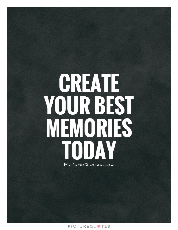 Delicieux Create Your Best Memories Today Picture Quote #1